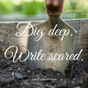 Dig deep.Write scared.